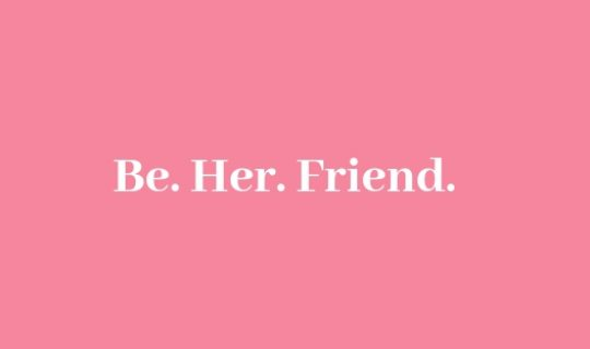 Be. Her. Friend.